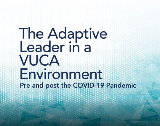 The Adaptive Leader in a VUCA Environment - Pre and post the COVID-19 Pandemic