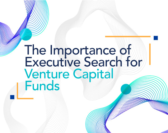 The Importance of Executive Search for Venture Capital Funds